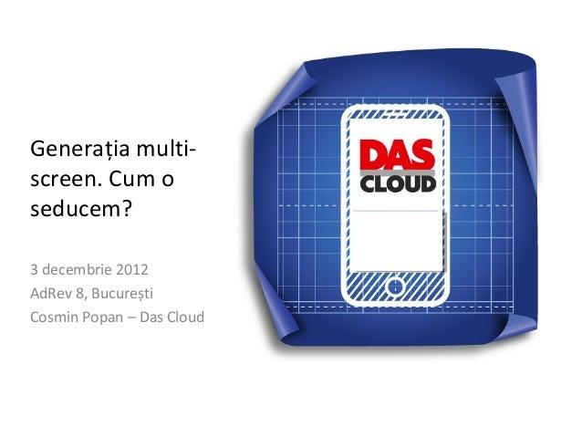 Generația multi-screen. Cum oseducem?3 decembrie 2012AdRev 8, BucureștiCosmin Popan – Das Cloud