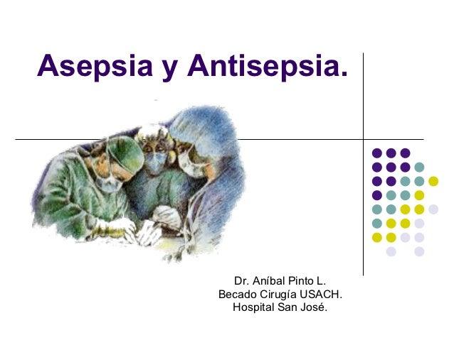 Asepsia y Antisepsia.              Dr. Aníbal Pinto L.            Becado Cirugía USACH.              Hospital San José.