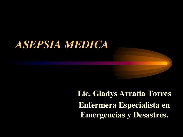 ASEPSIA MEDICA             Lic. Gladys Arratia Torres          Enfermera Especialista en           Emergencias y Desastres.