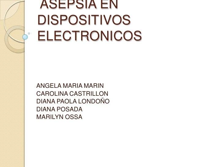 ASEPSIA EN DISPOSITIVOS ELECTRONICOS<br />ANGELA MARIA MARIN<br />CAROLINA CASTRILLON <br />DIANA PAOLA LONDOÑO<br />DIAN...