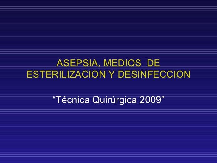 """ASEPSIA, MEDIOS  DE ESTERILIZACION Y DESINFECCION """" Técnica Quirúrgica 2009"""""""