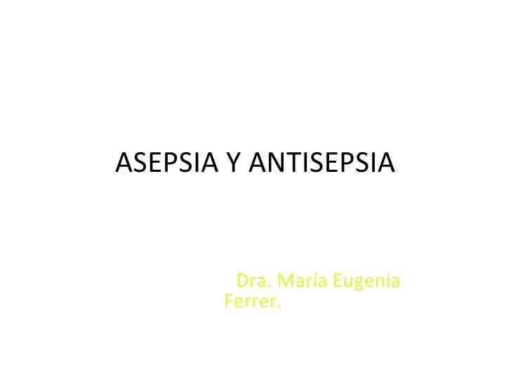 ASEPSIA Y ANTISEPSIA        Dra. María Eugenia       Ferrer.