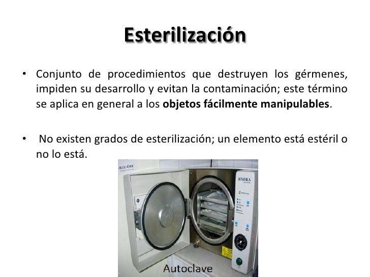 Esterilización• Conjunto de procedimientos que destruyen los gérmenes,  impiden su desarrollo y evitan la contaminación; e...