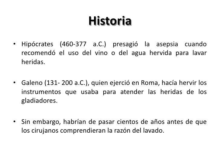 Historia• Hipócrates (460-377 a.C.) presagió la asepsia cuando  recomendó el uso del vino o del agua hervida para lavar  h...