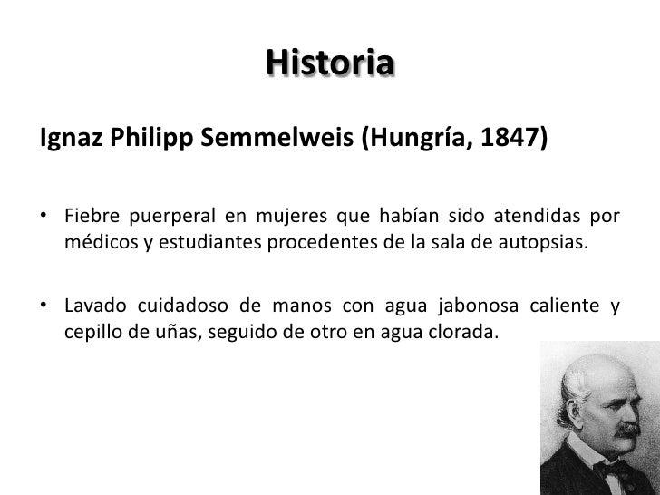 HistoriaIgnaz Philipp Semmelweis (Hungría, 1847)• Fiebre puerperal en mujeres que habían sido atendidas por  médicos y est...