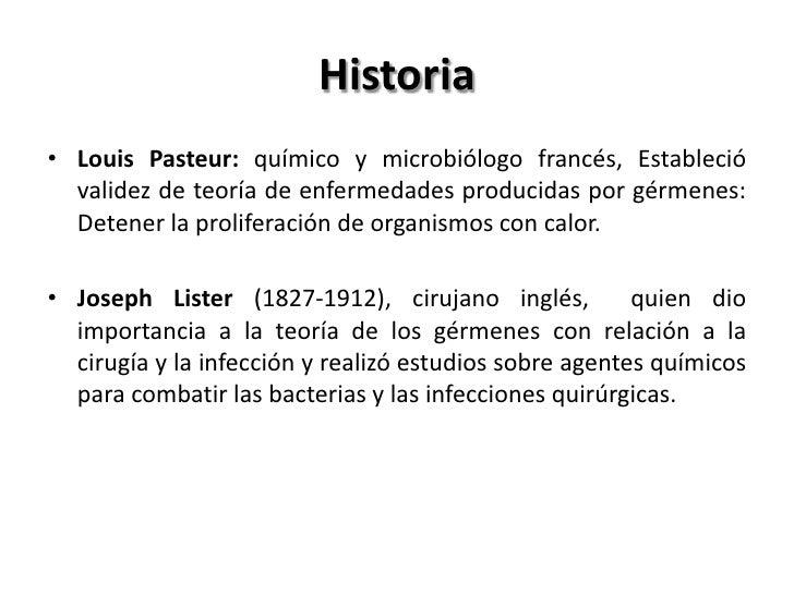 Historia• Louis Pasteur: químico y microbiólogo francés, Estableció  validez de teoría de enfermedades producidas por gérm...
