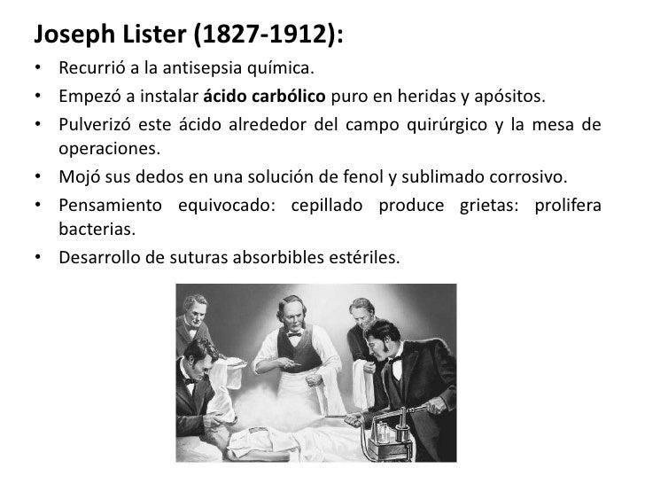 Joseph Lister (1827-1912):• Recurrió a la antisepsia química.• Empezó a instalar ácido carbólico puro en heridas y apósito...