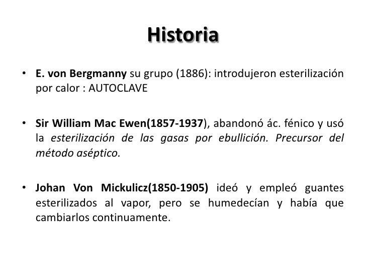 Historia• E. von Bergmanny su grupo (1886): introdujeron esterilización  por calor : AUTOCLAVE• Sir William Mac Ewen(1857-...