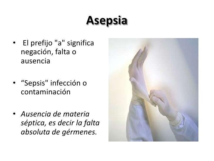 """Asepsia• El prefijo """"a"""" significa  negación, falta o  ausencia• """"Sepsis"""" infección o  contaminación• Ausencia de materia  ..."""