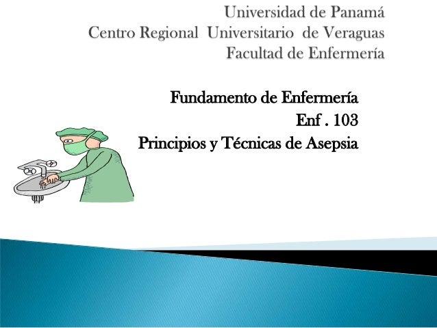 Fundamento de Enfermería Enf . 103 Principios y Técnicas de Asepsia
