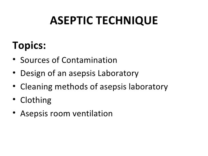 ASEPTIC TECHNIQUETopics:•   Sources of Contamination•   Design of an asepsis Laboratory•   Cleaning methods of asepsis lab...