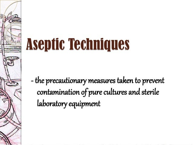 aseptic techniques Read patient information from medlineplus: sterile technique sterile means free from germs when you care for your catheter or surgery wound, you need to take steps to avoid spreading germs.