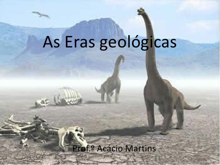 As Eras geológicas   Prof.º Acácio Martins