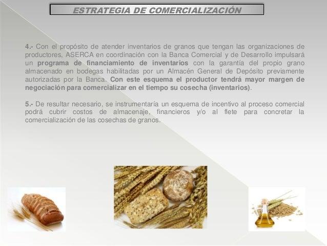 ESTRATEGIA DE COMERCIALIZACIÓN 4.- Con el propósito de atender inventarios de granos que tengan las organizaciones de prod...