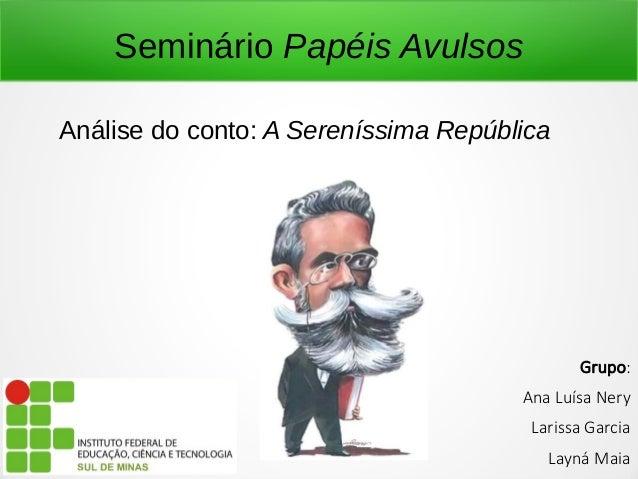 Seminário Papéis Avulsos  Análise do conto: A Sereníssima República  Grupo:  Ana Luísa Nery  Larissa Garcia  Layná Maia