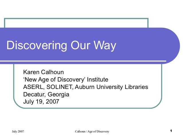 July 2007 Calhoun / Age of Discovery 1 Discovering Our Way Karen Calhoun 'New Age of Discovery' Institute ASERL, SOLINET, ...