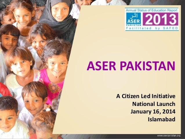 ASER PAKISTAN A Citizen Led Initiative National Launch January 16, 2014 Islamabad