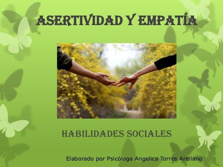ASERTIVIDAD Y EMPATÍA   HABILIDADES SOCIALES   Elaborado por Psicóloga Angelica Torres Arellano