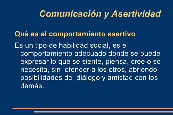 Comunicación y Asertividad Qué es el comportamiento asertivo Es un tipo de habilidad social, es el  comportamiento adecuad...