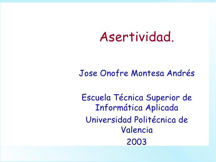 Asertividad. Jose Onofre Montesa Andrés Escuela Técnica Superior de Informática Aplicada Universidad Politécnica de Valenc...
