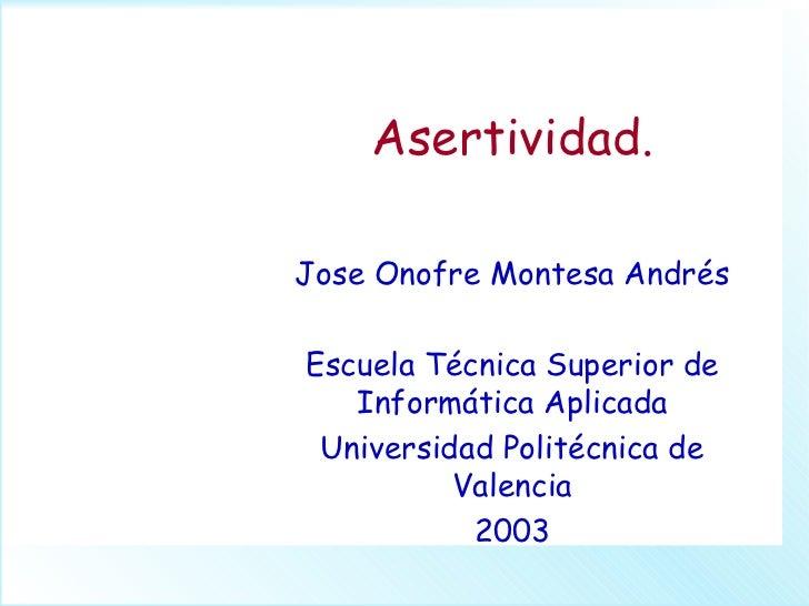 Asertividad.Jose Onofre Montesa AndrésEscuela Técnica Superior de   Informática Aplicada Universidad Politécnica de       ...