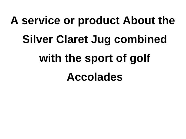 A service or product About the  Silver Claret Jug combined     with the sport of golf          Accolades