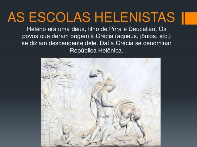 AS ESCOLAS HELENISTAS Heleno era uma deus, filho de Pirra e Deucalião. Os povos que deram origem à Grécia (aqueus, jônios,...