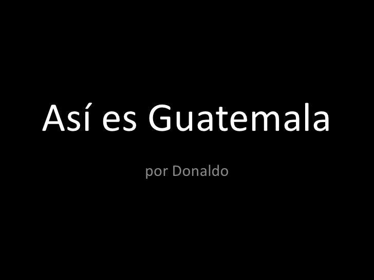 Así es Guatemala<br />por Donaldo<br />