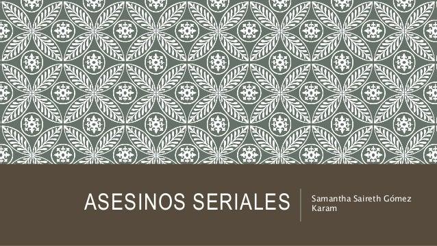ASESINOS SERIALES Samantha Saireth Gómez Karam
