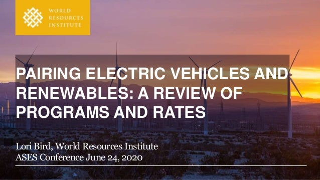 Lori Bird, World Resources Institute ASES Conference June 24, 2020 PAIRING ELECTRIC VEHICLES AND RENEWABLES: A REVIEW OF P...