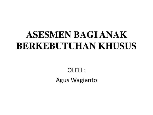 ASESMEN BAGI ANAK BERKEBUTUHAN KHUSUS OLEH : Agus Wagianto