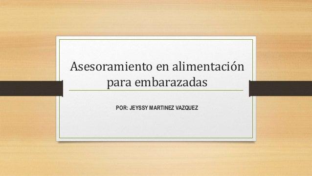 Asesoramiento en alimentación para embarazadas POR: JEYSSY MARTINEZ VAZQUEZ