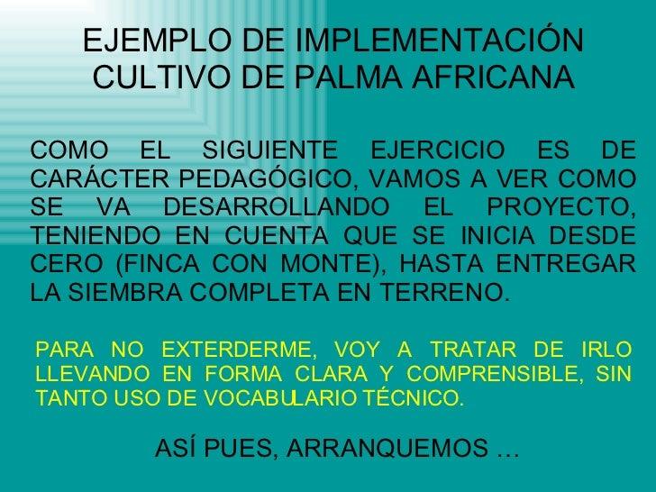 EJEMPLO DE IMPLEMENTACIÓN CULTIVO DE PALMA AFRICANA COMO EL SIGUIENTE EJERCICIO ES DE CARÁCTER PEDAGÓGICO, VAMOS A VER COM...