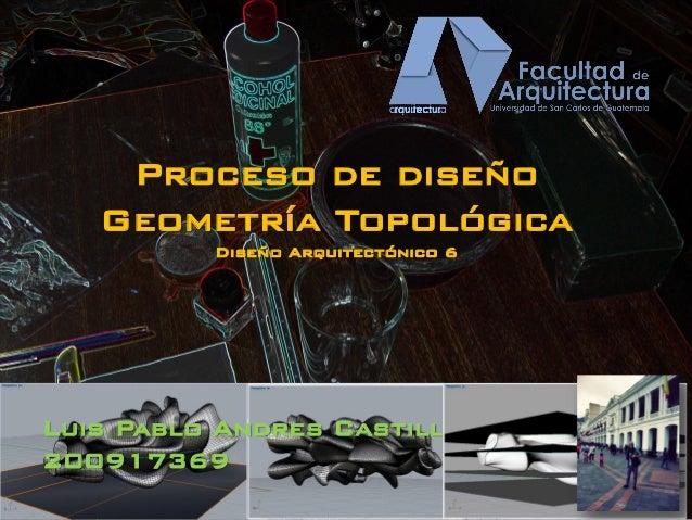 Proceso de diseño Geometría Topológica Diseño Arquitectónico 6 Luis Pablo Andres Castillo Lopez 200917369