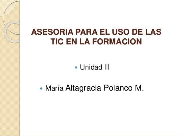 ASESORIA PARA EL USO DE LAS TIC EN LA FORMACION  Unidad II  María Altagracia Polanco M.