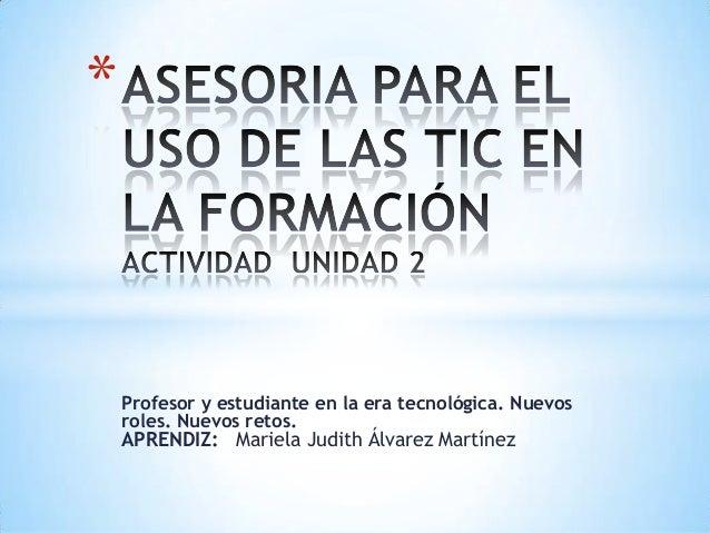 *    Profesor y estudiante en la era tecnológica. Nuevos    roles. Nuevos retos.    APRENDIZ: Mariela Judith Álvarez Martí...