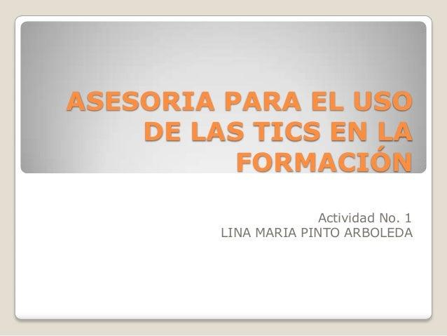 ASESORIA PARA EL USO DE LAS TICS EN LA FORMACIÓN Actividad No. 1 LINA MARIA PINTO ARBOLEDA