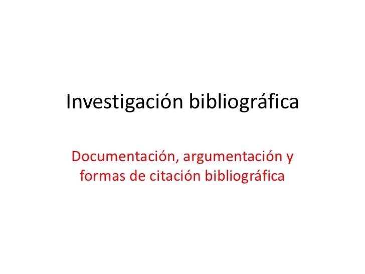 Investigación bibliográfica <br />Documentación, argumentación y formas de citación bibliográfica <br />
