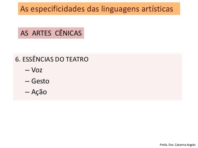 As especificidades das linguagens artísticas AS ARTES CÊNICAS 6. ESSÊNCIAS DO TEATRO – Voz – Gesto – Ação Profa. Dra. Cata...