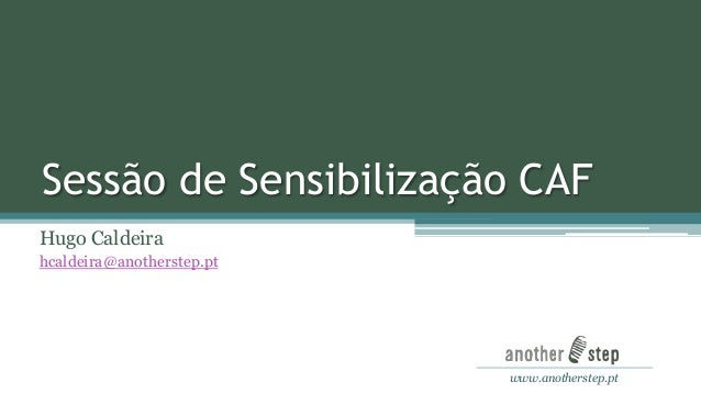 Sessão de Sensibilização CAF Hugo Caldeira hcaldeira@anotherstep.pt  www.anotherstep.pt