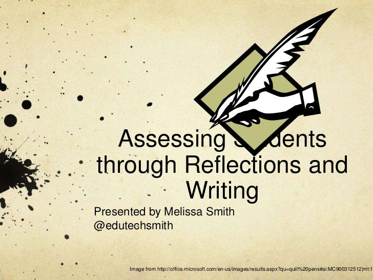 Assessing Studentsthrough Reflections and        WritingPresented by Melissa Smith@edutechsmith      Image from http://off...