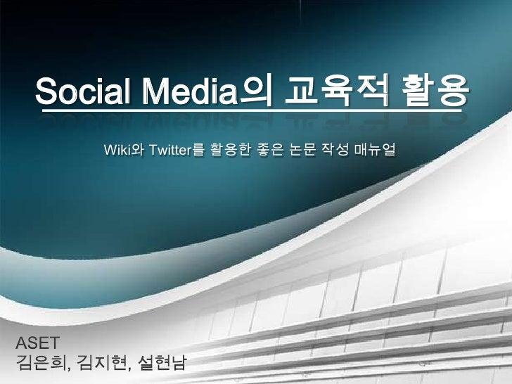 Social Media의 교육적 활용<br />Wiki와 Twitter를 활용한 좋은 논문 작성 매뉴얼<br />ASET 김은희, 김지현, 설현남<br />