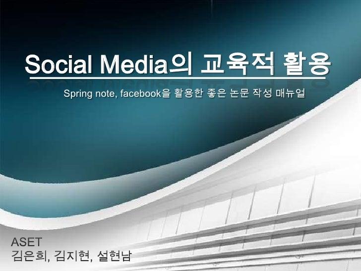 Social Media의 교육적 활용<br />Spring note, facebook을 활용한 좋은 논문 작성 매뉴얼<br />ASET 김은희, 김지현, 설현남<br />