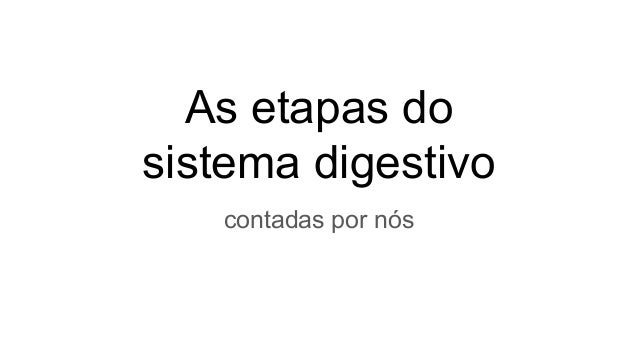 As etapas do sistema digestivo contadas por nós