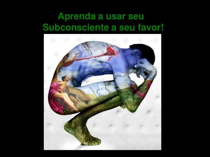 Aprenda a usar seuSubconsciente a seu favor!