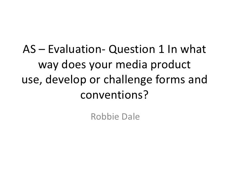 AS – Evaluation- Question 1 In what   way does your media productuse, develop or challenge forms and           conventions...
