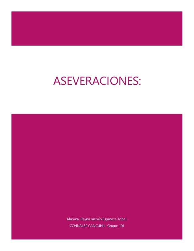 Alumna: Reyna Jazmín Espinosa Tobal. CONNALEP CANCUN II Grupo: 101 ASEVERACIONES: