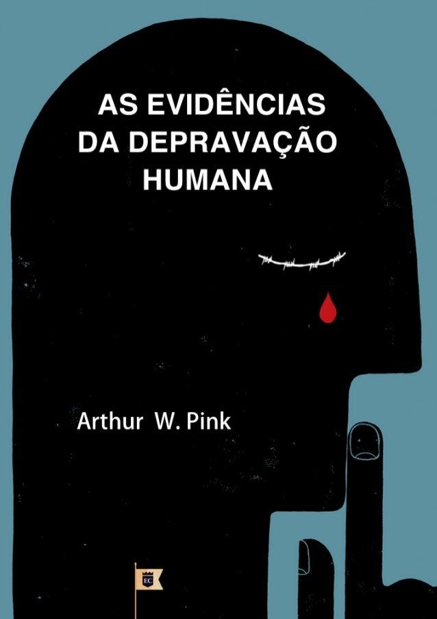 As Evidências da  Depravação Humana  Arthur Walkington Pink  Facebook.com/oEstandarteDeCristo  * O texto deste e-book é o ...