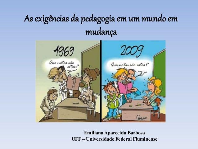 As exigências da pedagogia em um mundo em mudança Emiliana Aparecida Barbosa UFF – Universidade Federal Fluminense