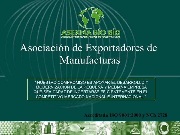 """Asociación de Exportadores de  Manufacturas Acreditada ISO 9001:2000 y NCh 2728 """"  NUESTRO COMPROMISO ES APOYAR EL DESARRO..."""